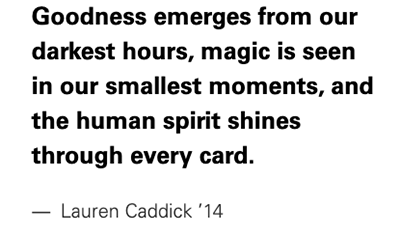 Quote: Goodness emerges from our darkest hours, magic is seen in our smallest moments, and the human spirit shines through every card.